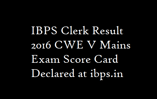 IBPS Clerk Result 2016 CWE V Mains Exam Score Card Declared at ibps.in